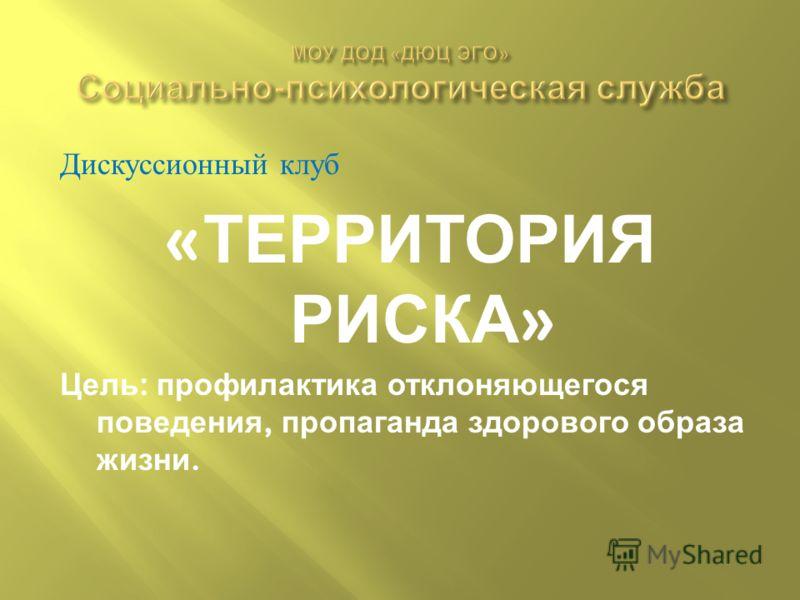 Дискуссионный клуб « ТЕРРИТОРИЯ РИСКА » Цель : профилактика отклоняющегося поведения, пропаганда здорового образа жизни.