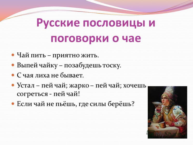Русские пословицы и поговорки о чае Чай пить – приятно жить. Выпей чайку – позабудешь тоску. С чая лиха не бывает. Устал – пей чай; жарко – пей чай; хочешь согреться - пей чай! Если чай не пьёшь, где силы берёшь?