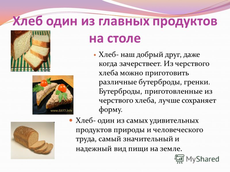 Хлеб один из главных продуктов на столе Хлеб- наш добрый друг, даже когда зачерствеет. Из черствого хлеба можно приготовить различные бутерброды, гренки. Бутерброды, приготовленные из черствого хлеба, лучше сохраняет форму. Хлеб- один из самых удивит