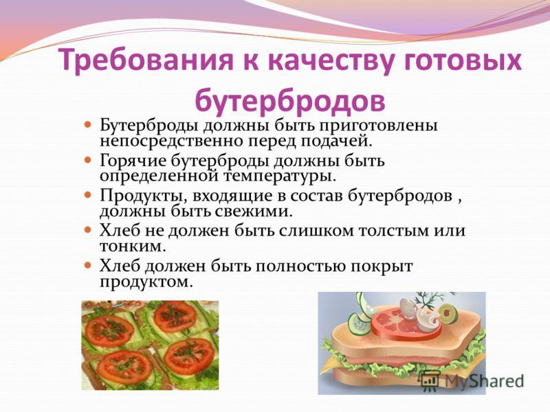 Требования к качеству готовых бутербродов Бутерброды должны быть приготовлены непосредственно перед подачей. Горячие бутерброды должны быть определенной температуры. Продукты, входящие в состав бутербродов, должны быть свежими. Хлеб не должен быть сл