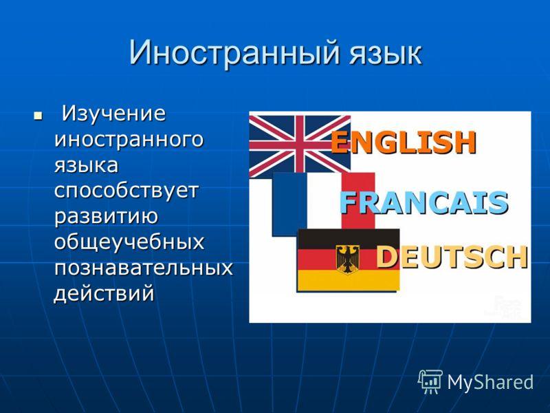 Иностранный язык Изучение иностранного языка способствует развитию общеучебных познавательных действий Изучение иностранного языка способствует развитию общеучебных познавательных действий