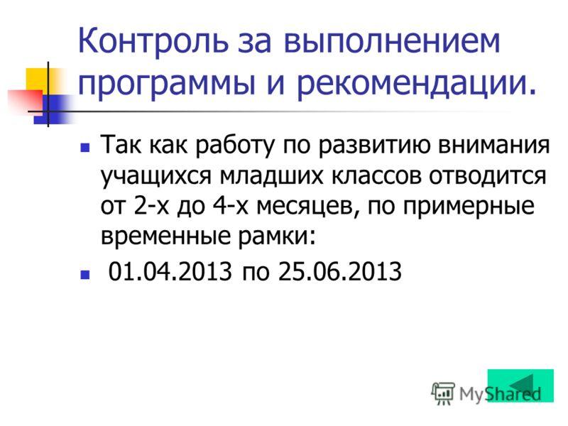 Контроль за выполнением программы и рекомендации. Так как работу по развитию внимания учащихся младших классов отводится от 2-х до 4-х месяцев, по примерные временные рамки: 01.04.2013 по 25.06.2013