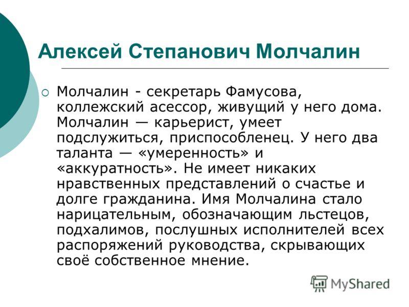 Молчалин - секретарь Фамусова, коллежский асессор, живущий у него дома. Молчалин карьерист, умеет подслужиться, приспособленец. У него два таланта «умеренность» и «аккуратность». Не имеет никаких нравственных представлений о счастье и долге гражданин