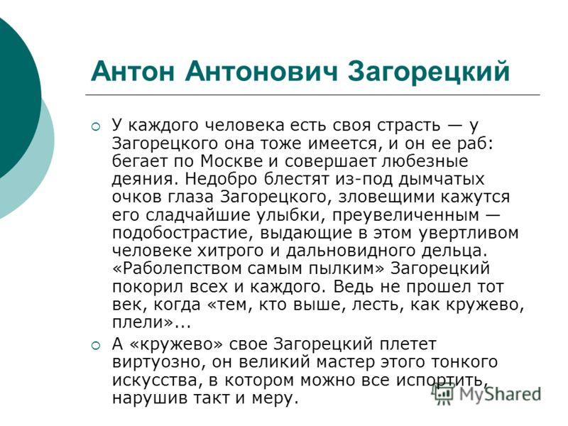 Антон Антонович Загорецкий У каждого человека есть своя страсть у Загорецкого она тоже имеется, и он ее раб: бегает по Москве и совершает любезные деяния. Недобро блестят из-под дымчатых очков глаза Загорецкого, зловещими кажутся его сладчайшие улыбк
