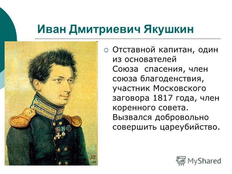 Иван Дмитриевич Якушкин Отставной капитан, один из основателей Союза спасения, член союза благоденствия, участник Московского заговора 1817 года, член коренного совета. Вызвался добровольно совершить цареубийство.