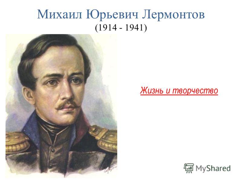 Михаил Юрьевич Лермонтов (1914 - 1941) Жизнь и творчество