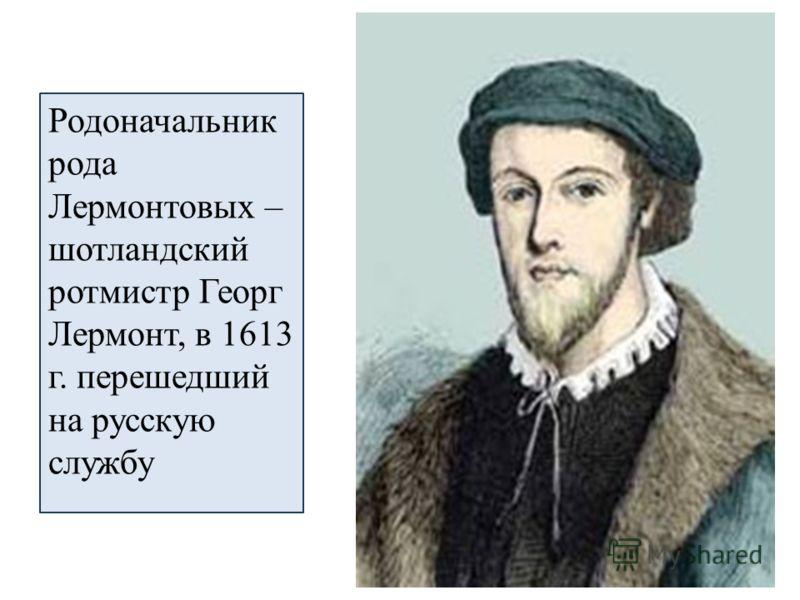 Родоначальник рода Лермонтовых – шотландский ротмистр Георг Лермонт, в 1613 г. перешедший на русскую службу