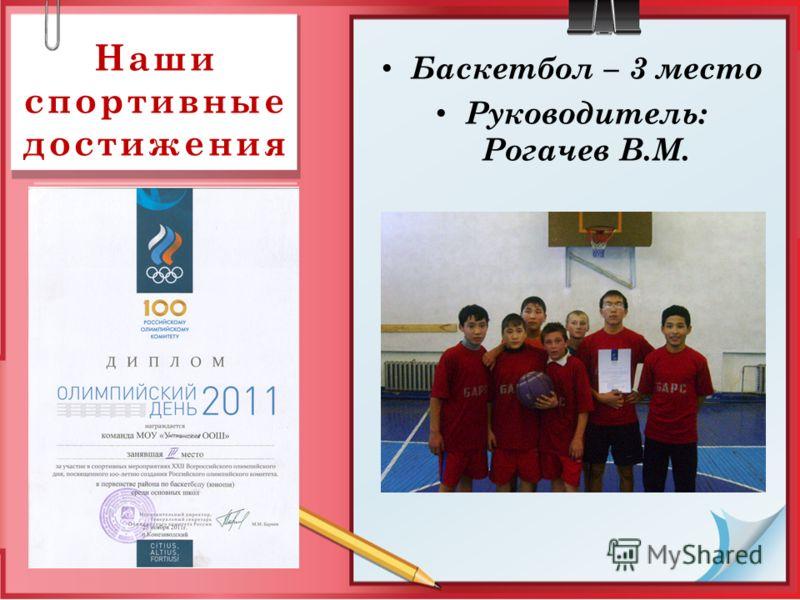 Наши спортивные достижения Баскетбол – 3 место Руководитель: Рогачев В.М.