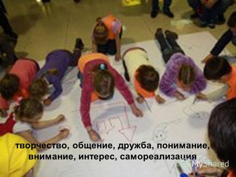 творчество, общение, дружба, понимание, внимание, интерес, самореализация