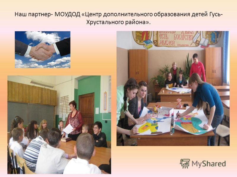 Наш партнер- МОУДОД «Центр дополнительного образования детей Гусь- Хрустального района».