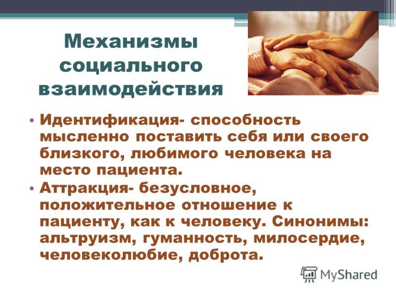 Механизмы социального взаимодействия Идентификация- способность мысленно поставить себя или своего близкого, любимого человека на место пациента. Аттракция- безусловное, положительное отношение к пациенту, как к человеку. Синонимы: альтруизм, гуманно