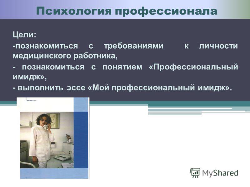 3 Цели: -познакомиться с требованиями к личности медицинского работника, - познакомиться с понятием «Профессиональный имидж», - выполнить эссе «Мой профессиональный имидж». Психология профессионала