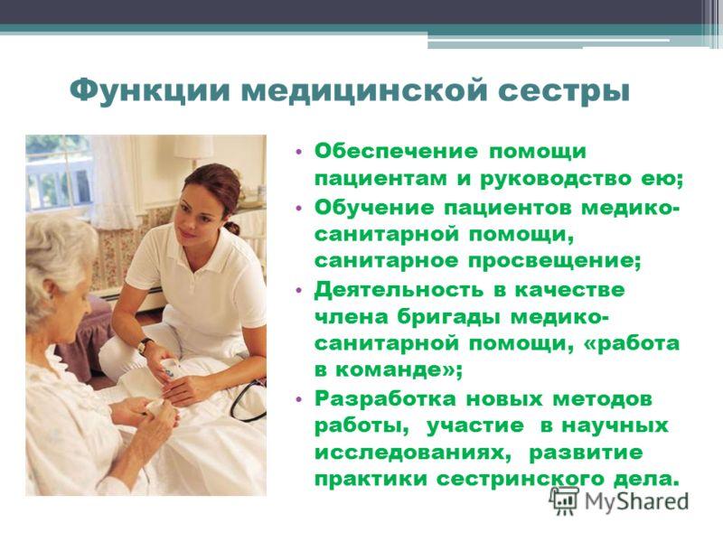 Функции медицинской сестры Обеспечение помощи пациентам и руководство ею; Обучение пациентов медико- санитарной помощи, санитарное просвещение; Деятельность в качестве члена бригады медико- санитарной помощи, «работа в команде»; Разработка новых мето