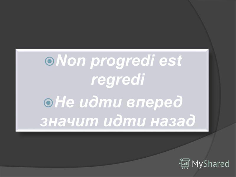 Non progredi est regredi Не идти вперед значит идти назад Non progredi est regredi Не идти вперед значит идти назад