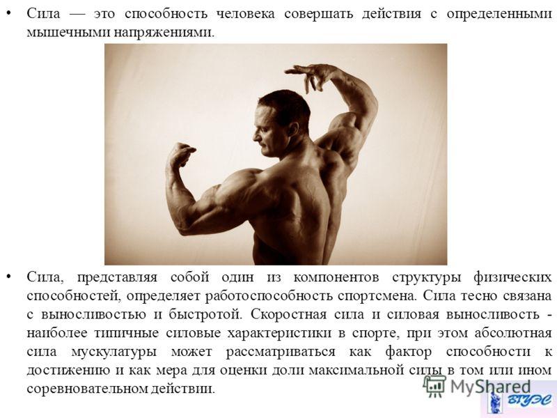 Сила это способность человека совершать действия с определенными мышечными напряжениями. Сила, представляя собой один из компонентов структуры физических способностей, определяет работоспособность спортсмена. Сила тесно связана с выносливостью и быст