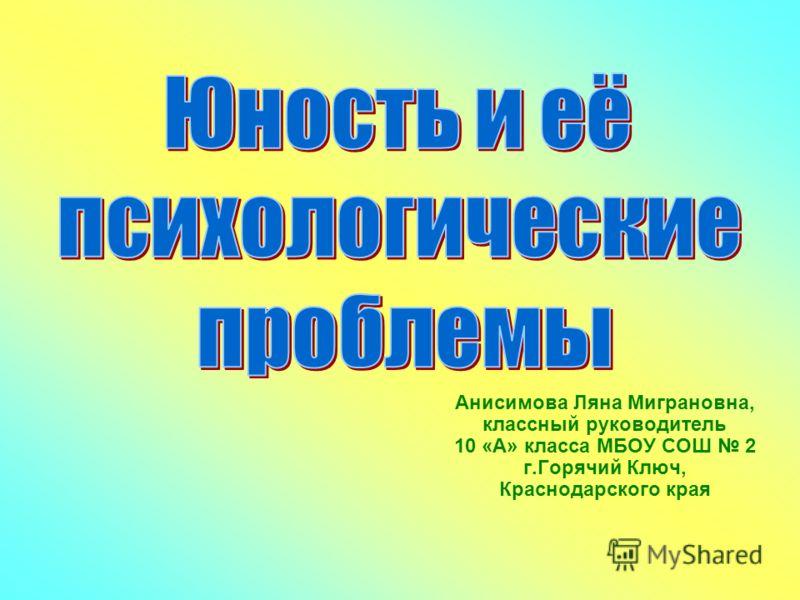 Анисимова Ляна Миграновна, классный руководитель 10 «А» класса МБОУ СОШ 2 г.Горячий Ключ, Краснодарского края
