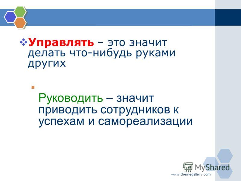 www.themegallery.com Управлять – это значит делать что-нибудь руками других Руководить – значит приводить сотрудников к успехам и самореализации