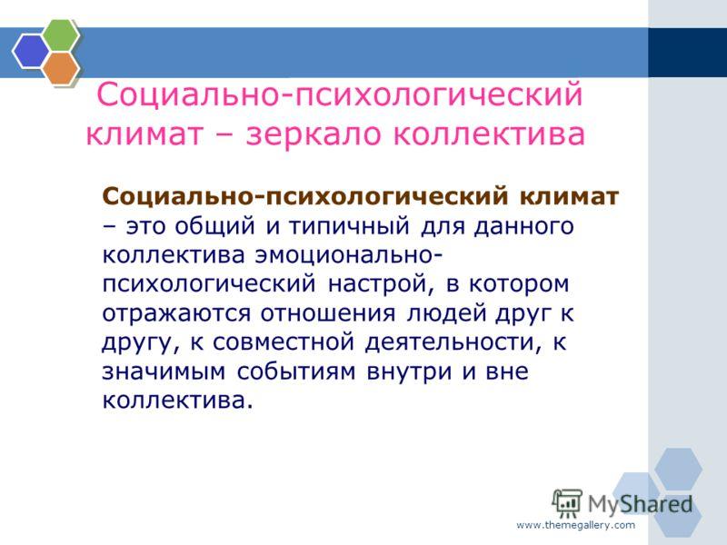www.themegallery.com Социально-психологический климат – зеркало коллектива Социально-психологический климат – это общий и типичный для данного коллектива эмоционально- психологический настрой, в котором отражаются отношения людей друг к другу, к совм