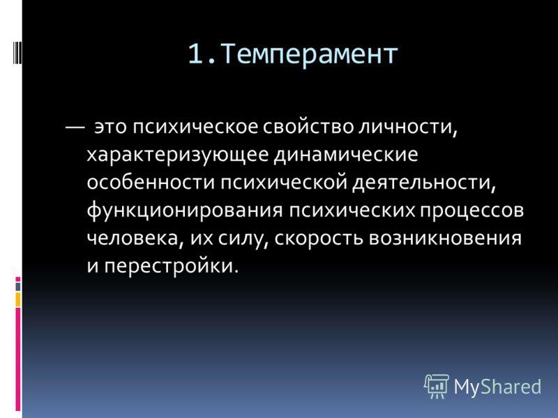 1.Темперамент это психическое свойство личности, характеризующее динамические особенности психической деятельности, функционирования психических процессов человека, их силу, скорость возникновения и перестройки.