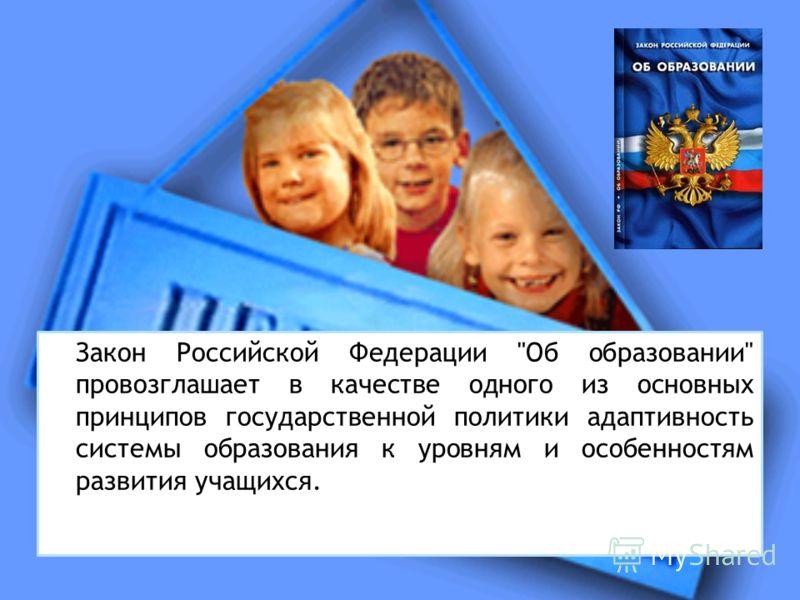 Закон Российской Федерации Об образовании провозглашает в качестве одного из основных принципов государственной политики адаптивность системы образования к уровням и особенностям развития учащихся.