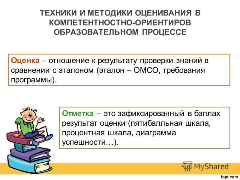 ТЕХНИКИ И МЕТОДИКИ ОЦЕНИВАНИЯ В КОМПЕТЕНТНОСТНО-ОРИЕНТИРОВ ОБРАЗОВАТЕЛЬНОМ ПРОЦЕССЕ Оценка – отношение к результату проверки знаний в сравнении с эталоном (эталон – ОМСО, требования программы). Отметка – это зафиксированный в баллах результат оценки