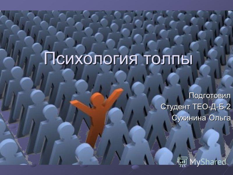 Психология толпы Подготовил Студент ТЕО-Д-Б-2 Сухинина Ольга