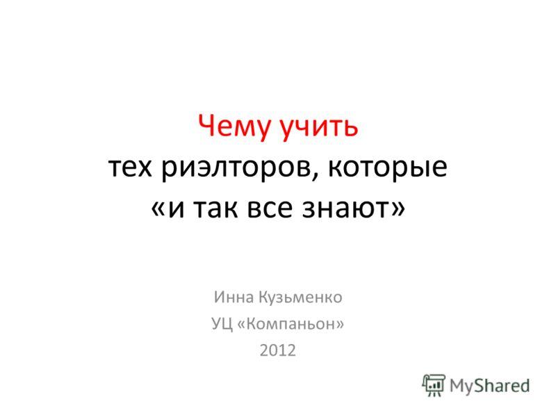 Чему учить тех риэлторов, которые «и так все знают» Инна Кузьменко УЦ «Компаньон» 2012