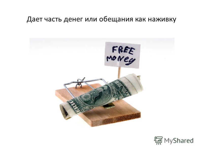 Дает часть денег или обещания как наживку