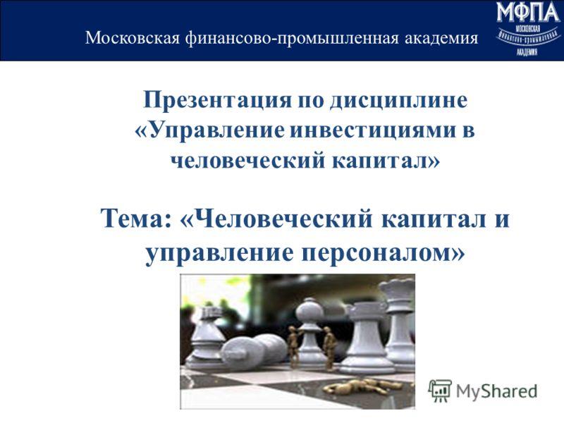 Презентация по дисциплине «Управление инвестициями в человеческий капитал» Тема: «Человеческий капитал и управление персоналом» Московская финансово-промышленная академия