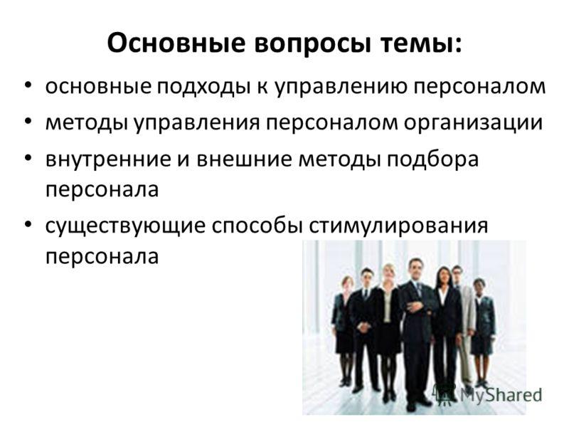 Основные вопросы темы: основные подходы к управлению персоналом методы управления персоналом организации внутренние и внешние методы подбора персонала существующие способы стимулирования персонала