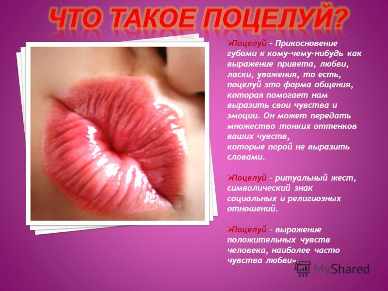 Поцелуй – Прикосновение губами к кому-чему-нибудь как выражение привета, любви, ласки, уважения, то есть, поцелуй это форма общения, которая помогает нам выразить свои чувства и эмоции. Он может передать множество тонких оттенков ваших чувств, которы