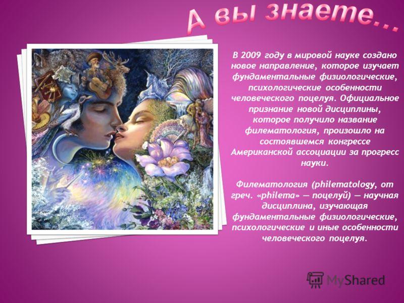 В 2009 году в мировой науке создано новое направление, которое изучает фундаментальные физиологические, психологические особенности человеческого поцелуя. Официальное признание новой дисциплины, которое получило название филематология, произошло на с
