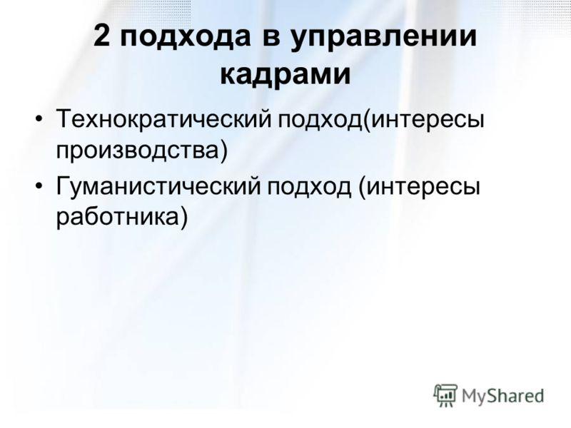 2 подхода в управлении кадрами Технократический подход(интересы производства) Гуманистический подход (интересы работника)