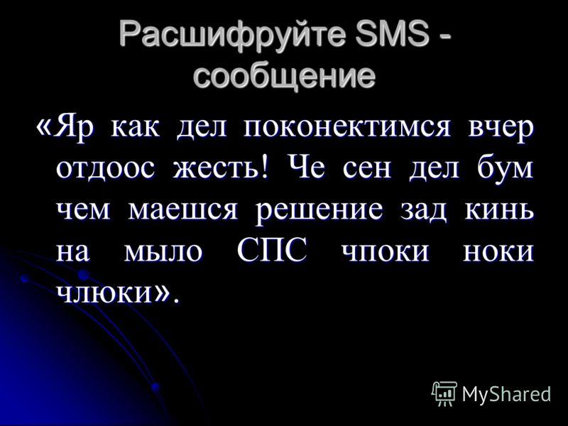 Расшифруйте SMS - сообщение « Яр как дел поконектимся вчер отдоос жесть! Че сен дел бум чем маешся решение зад кинь на мыло СПС чпоки ноки члюки ».
