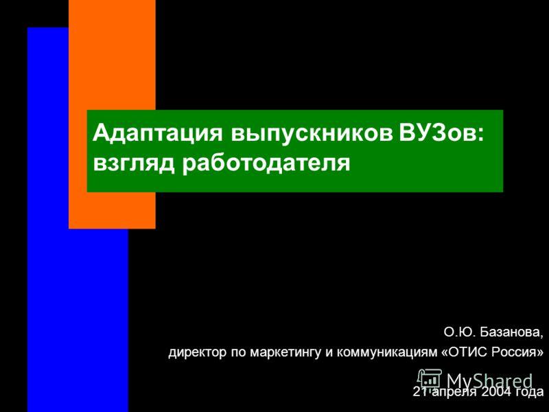 Адаптация выпускников ВУЗов: взгляд работодателя О.Ю. Базанова, директор по маркетингу и коммуникациям «ОТИС Россия» 21 апреля 2004 года