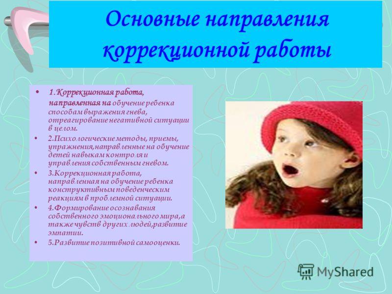 Основные направления коррекционной работы 1.Коррекционная работа, направленная на обучение ребенка способам выражения гнева, отреагирование негативной ситуации в целом. 2.Психологические методы, приемы, упражнения,направленные на обучение детей навык