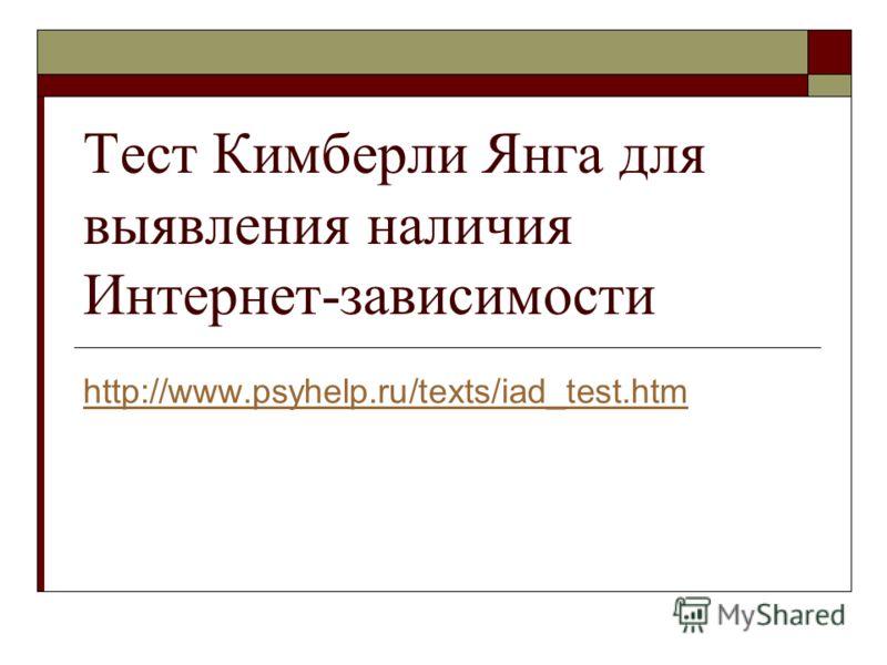 http://www.psyhelp.ru/texts/iad_test.htm Тест Кимберли Янга для выявления наличия Интернет-зависимости