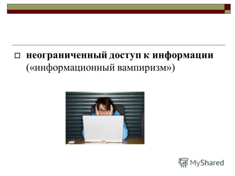 неограниченный доступ к информации («информационный вампиризм»)