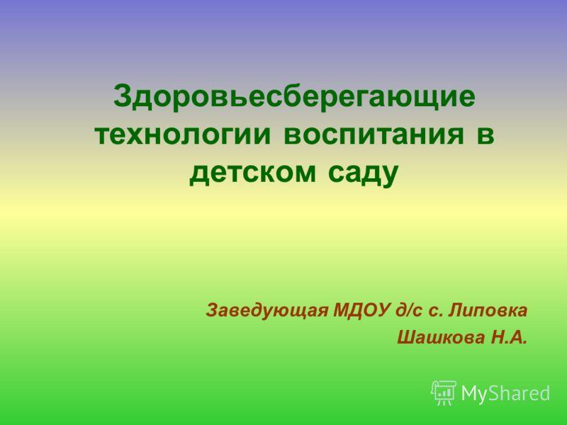 Здоровьесберегающие технологии воспитания в детском саду Заведующая МДОУ д/с с. Липовка Шашкова Н.А.