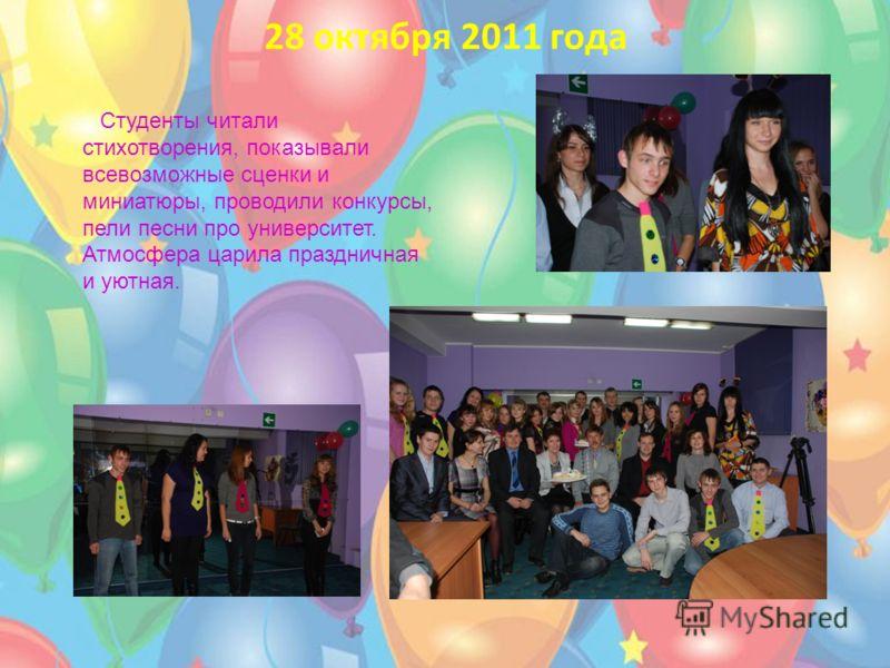 28 октября 2011 года Студенты читали стихотворения, показывали всевозможные сценки и миниатюры, проводили конкурсы, пели песни про университет. Атмосфера царила праздничная и уютная.