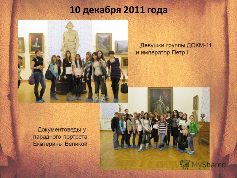 10 декабря 2011 года Девушки группы ДОКМ-11 и император Петр I Документоведы у парадного портрета Екатерины Великой