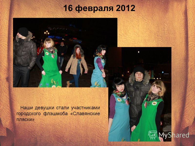16 февраля 2012 Наши девушки стали участниками городского флэшмоба «Славянские пляски»