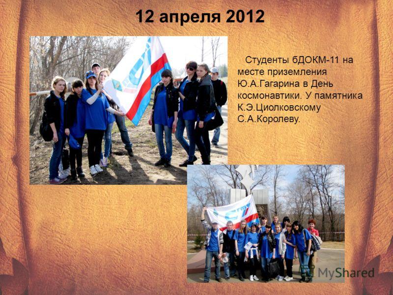 12 апреля 2012 Студенты бДОКМ-11 на месте приземления Ю.А.Гагарина в День космонавтики. У памятника К.Э.Циолковскому С.А.Королеву.