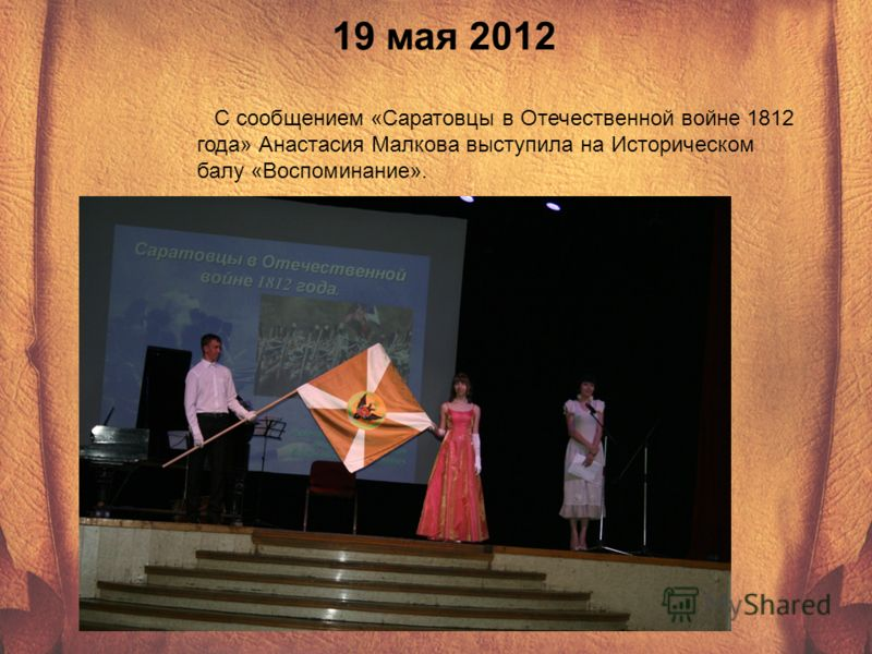 19 мая 2012 С сообщением «Саратовцы в Отечественной войне 1812 года» Анастасия Малкова выступила на Историческом балу «Воспоминание».