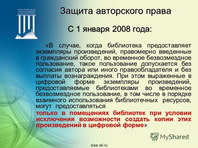 diss.rsl.ru Защита авторского права С 1 января 2008 года: «В случае, когда библиотека предоставляет экземпляры произведений, правомерно введенные в гражданский оборот, во временное безвозмездное пользование, такое пользование допускается без согласия