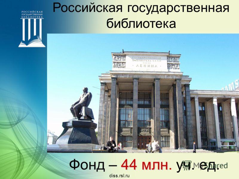 44 млн Фонд – 44 млн. уч. ед. Российская государственная библиотека diss.rsl.ru