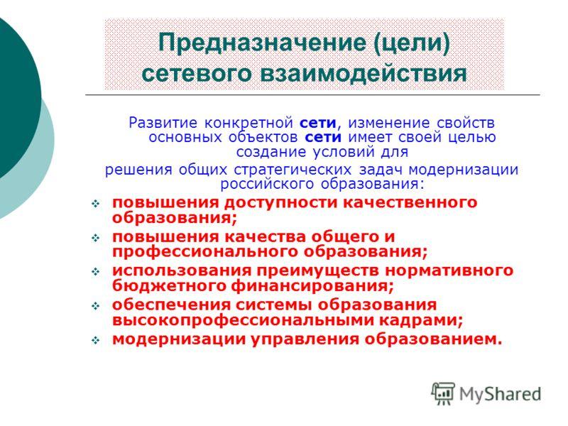 Предназначение (цели) сетевого взаимодействия Развитие конкретной сети, изменение свойств основных объектов сети имеет своей целью создание условий для решения общих стратегических задач модернизации российского образования: повышения доступности кач