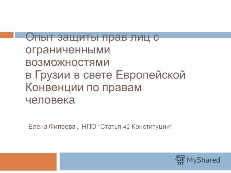 Опыт защиты прав лиц с ограниченными возможностями в Грузии в свете Европейской Конвенции по правам человека Елена Филеева, НПО Статья 42 Конституции