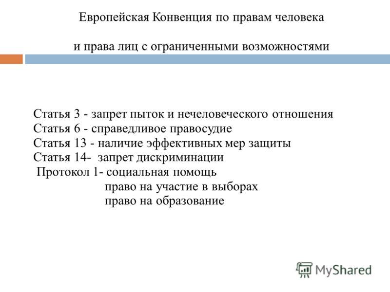 Европейская Конвенция по правам человека и права лиц с ограниченными возможностями Статья 3 - запрет пыток и нечеловеческого отношения Статья 6 - справедливое правосудие Статья 13 - наличие эффективных мер защиты Статья 14- запрет дискриминации Прото