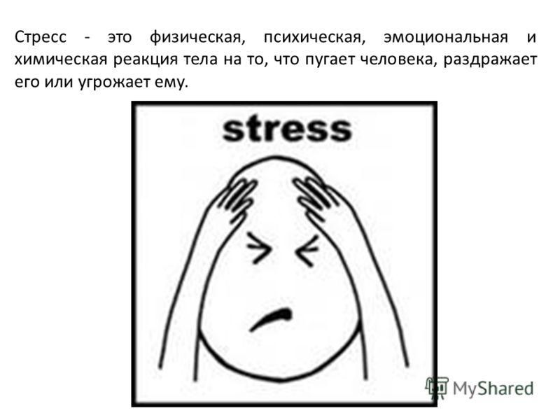 Стресс - это физическая, психическая, эмоциональная и химическая реакция тела на то, что пугает человека, раздражает его или угрожает ему.
